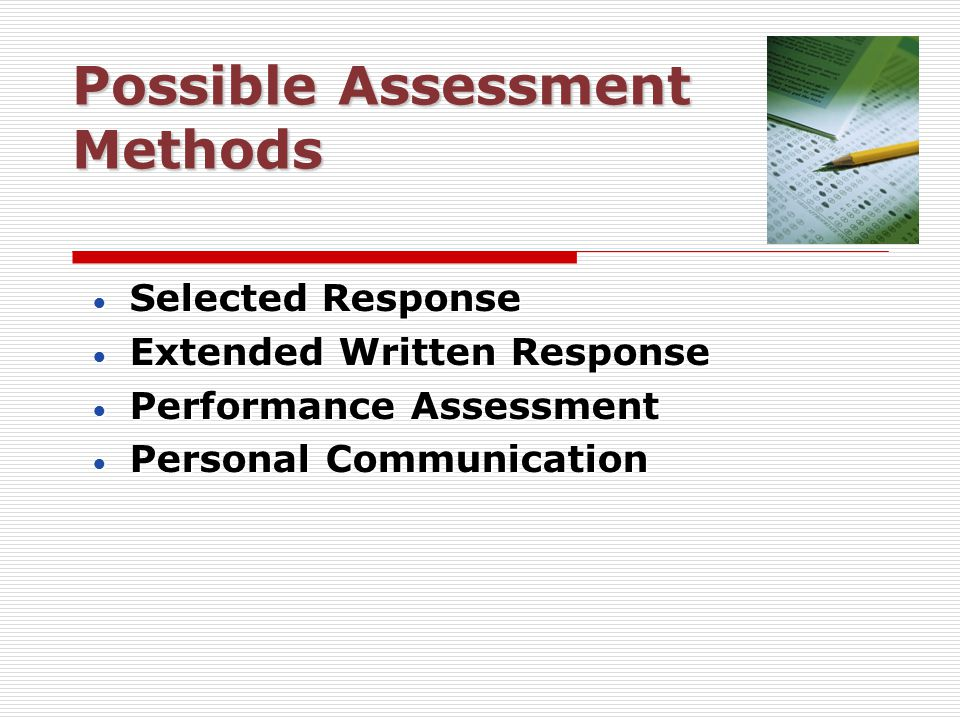 Possible Assessment Methods  Selected Response  Extended Written Response  Performance Assessment  Personal Communication