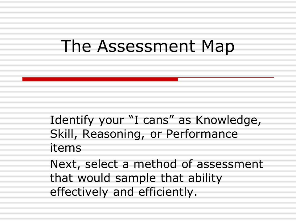 The Assessment Map Identify your I cans as Knowledge, Skill, Reasoning, or Performance items Next, select a method of assessment that would sample that ability effectively and efficiently.