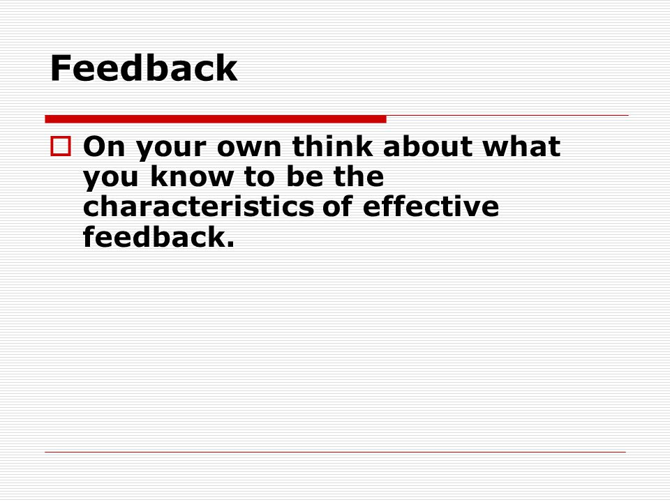 Feedback  On your own think about what you know to be the characteristics of effective feedback.