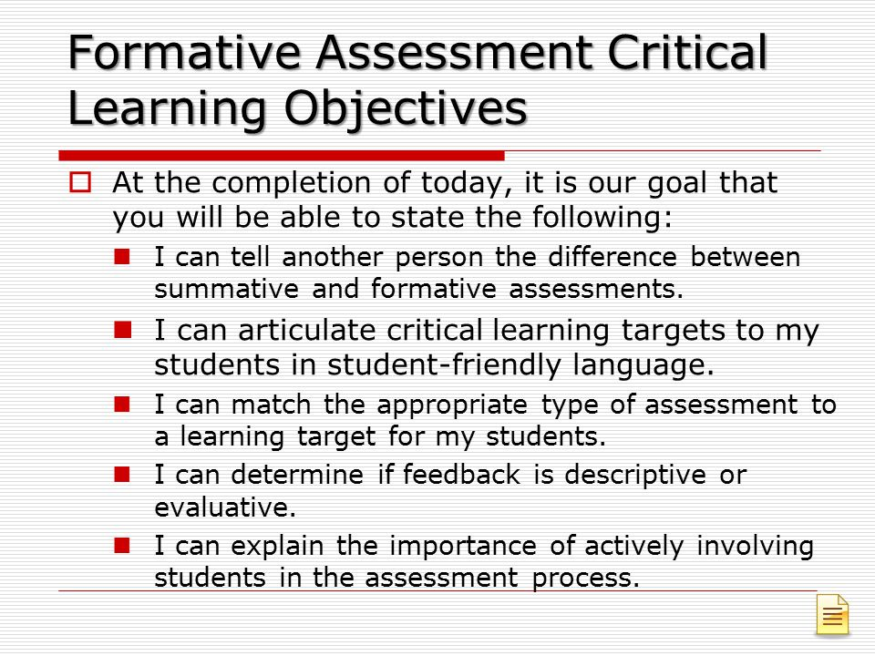 Formative Assessment Critical Learning Objectives  At the completion of today, it is our goal that you will be able to state the following: I can tell another person the difference between summative and formative assessments.