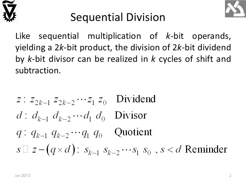 Jan 20132 Sequential Division Like sequential multiplication of k-bit operands, yielding a 2k-bit product, the division of 2k-bit dividend by k-bit divisor can be realized in k cycles of shift and subtraction.