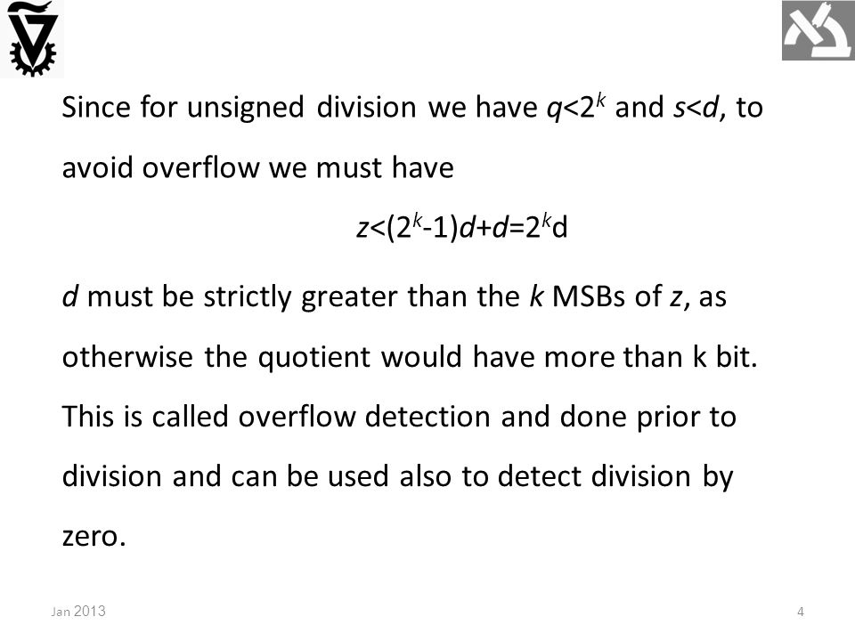 Jan 20134 Since for unsigned division we have q<2 k and s<d, to avoid overflow we must have z<(2 k -1)d+d=2 k d d must be strictly greater than the k