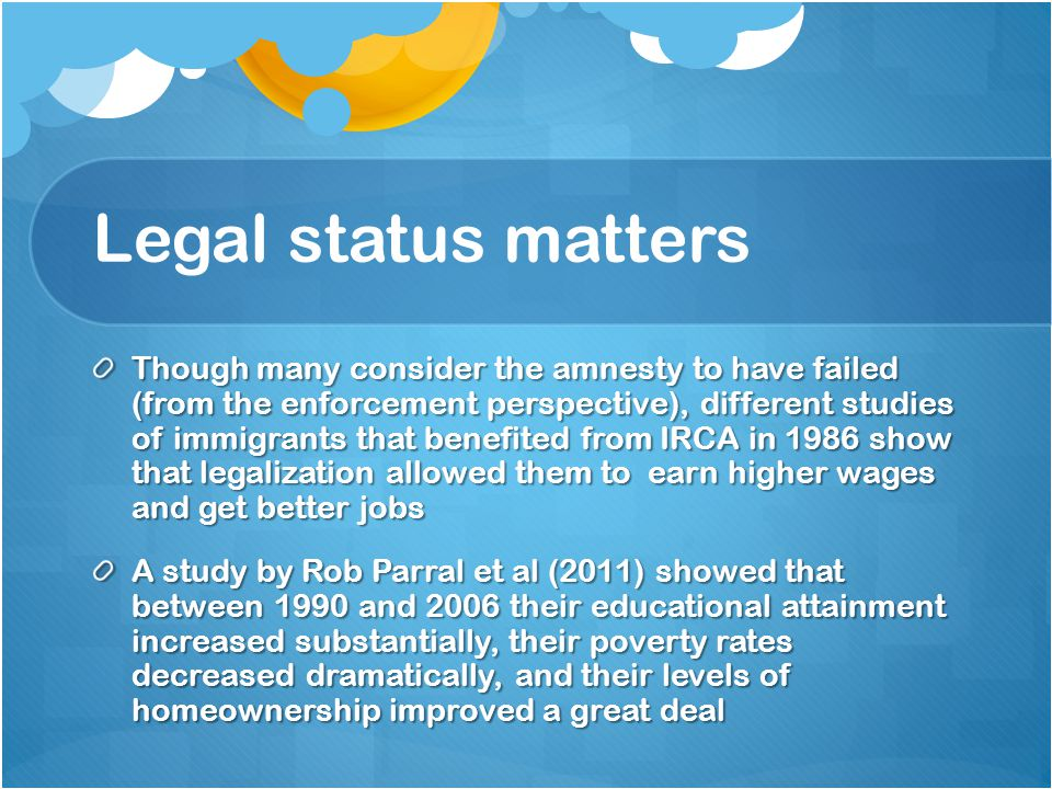 Legal status matters Though many consider the amnesty to have failed (from the enforcement perspective), different studies of immigrants that benefited from IRCA in 1986 show that legalization allowed them to earn higher wages and get better jobs A study by Rob Parral et al (2011) showed that between 1990 and 2006 their educational attainment increased substantially, their poverty rates decreased dramatically, and their levels of homeownership improved a great deal