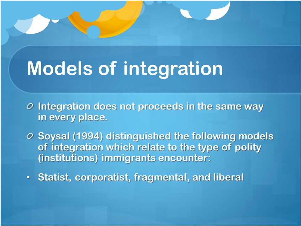 Models of integration Integration does not proceeds in the same way in every place.