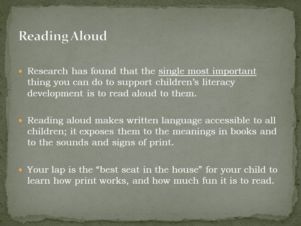 Research has found that the single most important thing you can do to support children's literacy development is to read aloud to them. Reading aloud