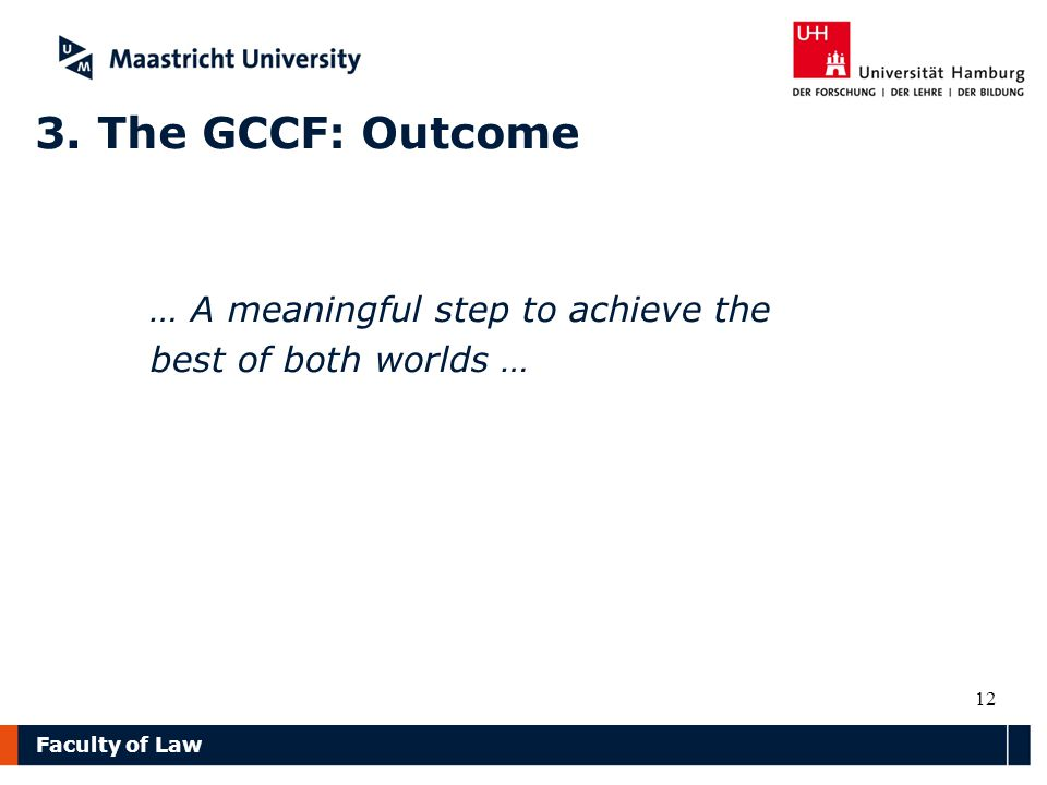 Faculty of Law 3. The GCCF: Outcome … A meaningful step to achieve the best of both worlds … 12