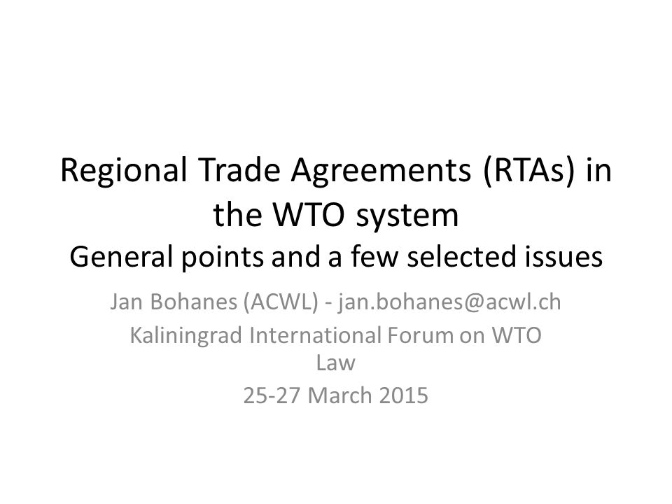 Presentation overview RTAs in the WTO system – general points – Policy – Law Selected legal issues – Trade remedies (in particular anti-dumping) in RTAs – RTAs of WTO Members with non-WTO Members – Significance of RTA law in WTO dispute settlement (Where relevant, references to EEU)