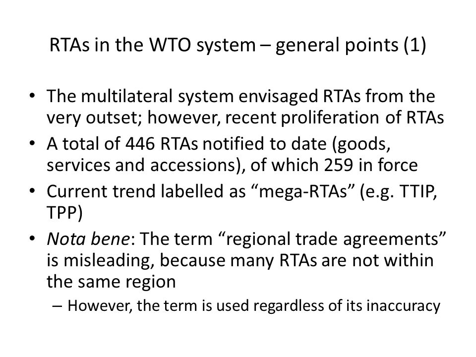 RTAs in the WTO system – general points (1) The multilateral system envisaged RTAs from the very outset; however, recent proliferation of RTAs A total of 446 RTAs notified to date (goods, services and accessions), of which 259 in force Current trend labelled as mega-RTAs (e.g.