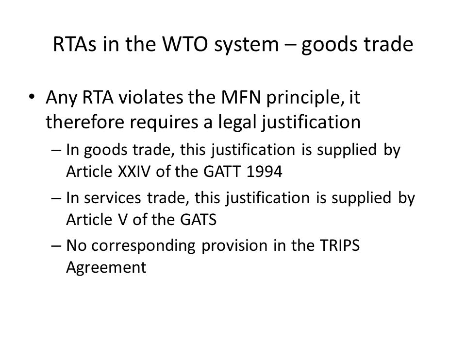 RTAs in the WTO system – goods trade Any RTA violates the MFN principle, it therefore requires a legal justification – In goods trade, this justification is supplied by Article XXIV of the GATT 1994 – In services trade, this justification is supplied by Article V of the GATS – No corresponding provision in the TRIPS Agreement