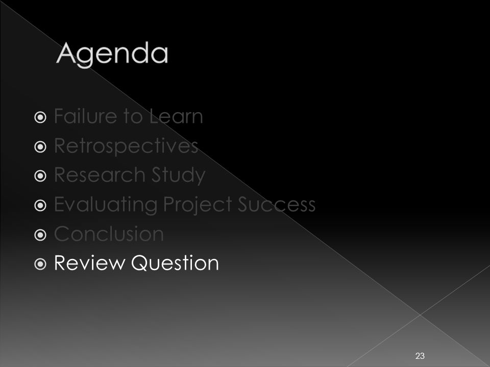  Failure to Learn  Retrospectives  Research Study  Evaluating Project Success  Conclusion  Review Question 23