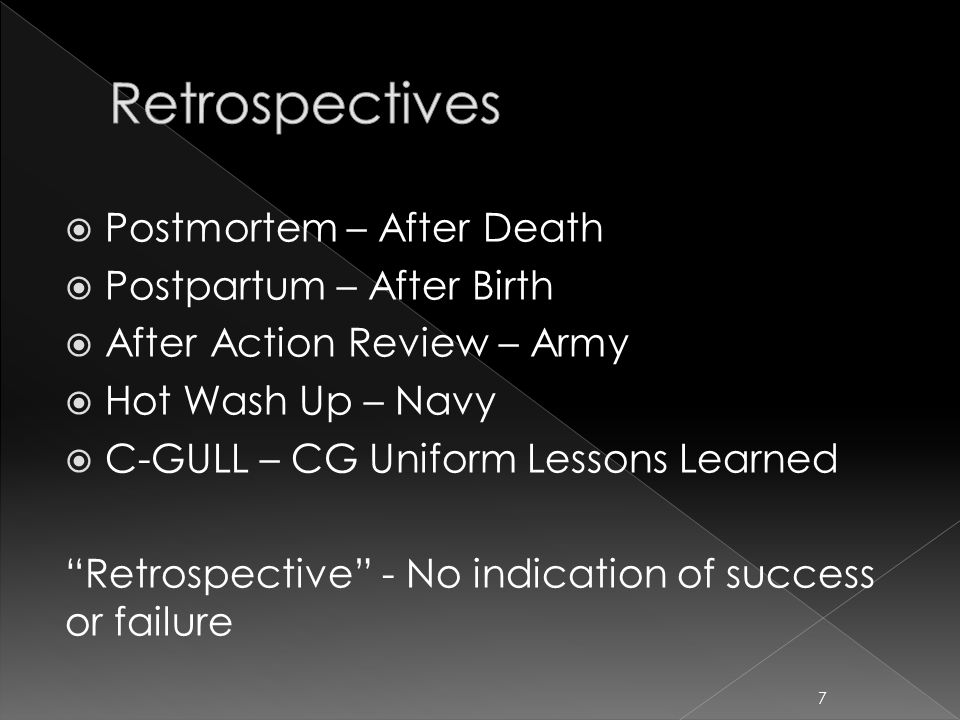  Postmortem – After Death  Postpartum – After Birth  After Action Review – Army  Hot Wash Up – Navy  C-GULL – CG Uniform Lessons Learned Retrospective - No indication of success or failure 7