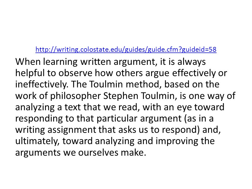 http://writing.colostate.edu/guides/guide.cfm guideid=58 When learning written argument, it is always helpful to observe how others argue effectively or ineffectively.
