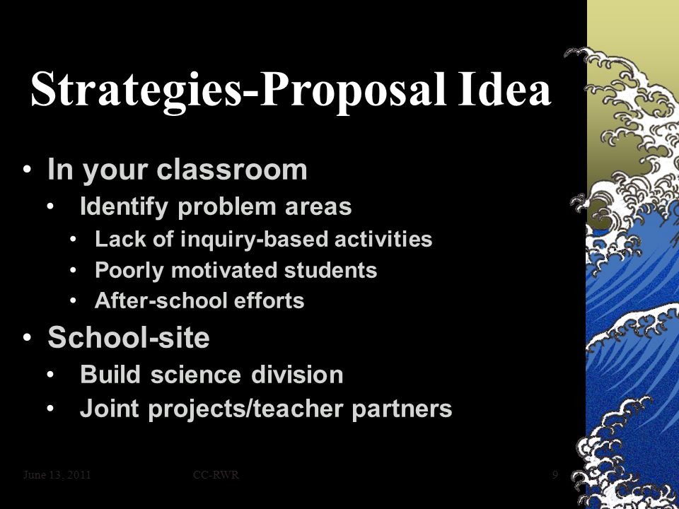 CC-RWR9 Strategies-Proposal Idea In your classroomIn your classroom Identify problem areasIdentify problem areas Lack of inquiry-based activitiesLack of inquiry-based activities Poorly motivated studentsPoorly motivated students After-school effortsAfter-school efforts School-siteSchool-site Build science divisionBuild science division Joint projects/teacher partnersJoint projects/teacher partners June 13, 2011