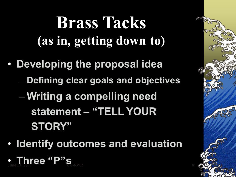 CC-RWR8 Brass Tacks (as in, getting down to) Developing the proposal ideaDeveloping the proposal idea –Defining clear goals and objectives –Writing a compelling need statement – TELL YOUR STORY Identify outcomes and evaluationIdentify outcomes and evaluation Three P sThree P s June 13, 2011