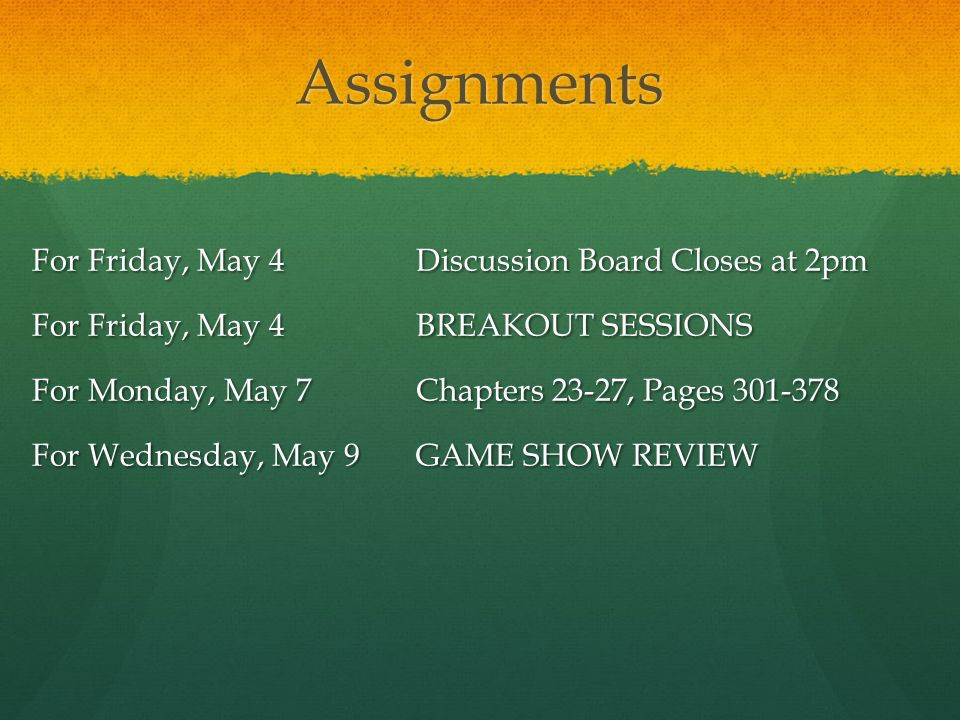 Assignments For Friday, May 4Discussion Board Closes at 2pm For Friday, May 4BREAKOUT SESSIONS For Monday, May 7Chapters 23-27, Pages 301-378 For Wednesday, May 9GAME SHOW REVIEW