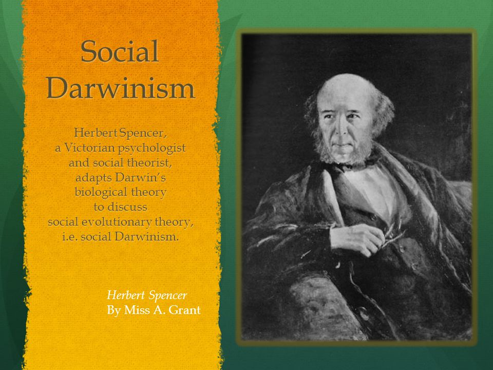 Social Darwinism Herbert Spencer, a Victorian psychologist and social theorist, adapts Darwin's biological theory to discuss social evolutionary theory, i.e.