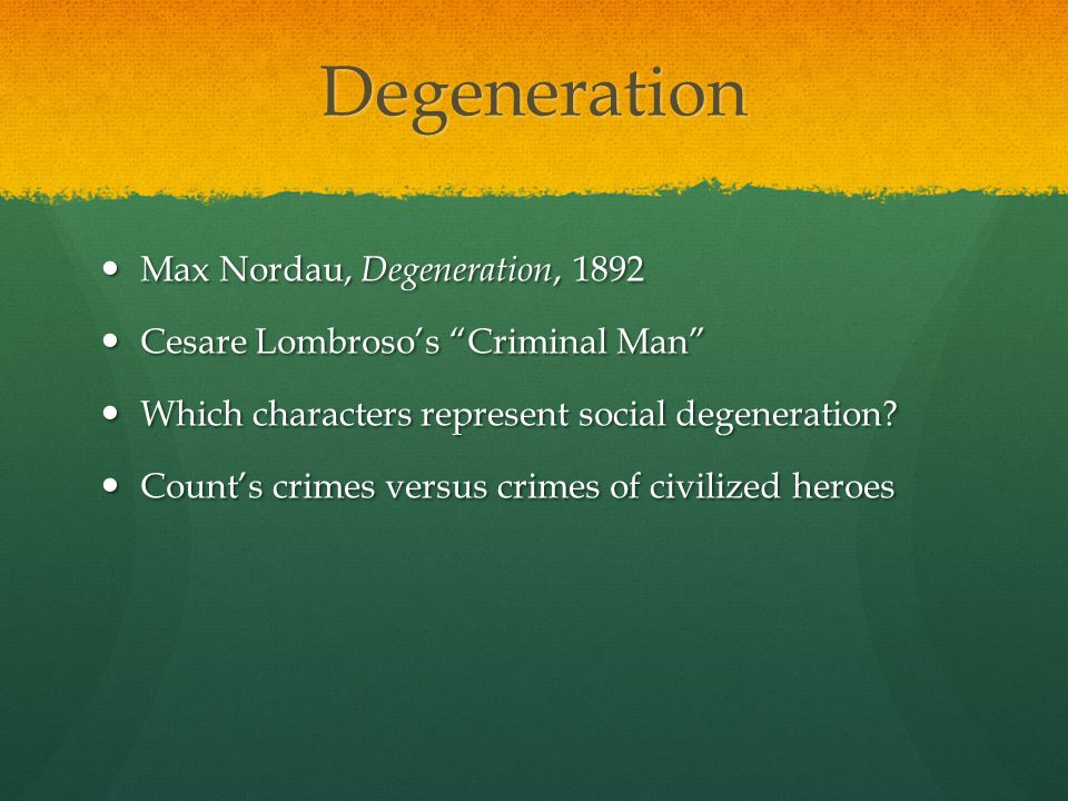 Max Nordeau's Degeneration (1892) Nordeau's theory : If species, including man, can evolve, then species can potential de-volve, degenerate as well.