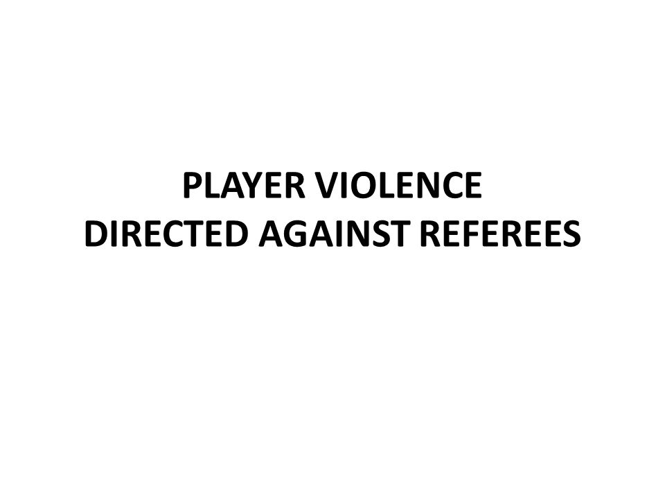 PLAYER VIOLENCE DIRECTED AGAINST REFEREES