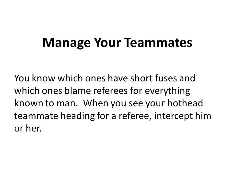 Manage Your Teammates You know which ones have short fuses and which ones blame referees for everything known to man.