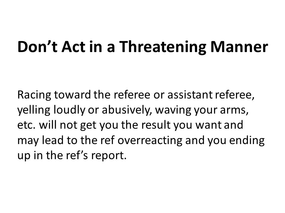 Don't Act in a Threatening Manner Racing toward the referee or assistant referee, yelling loudly or abusively, waving your arms, etc. will not get you
