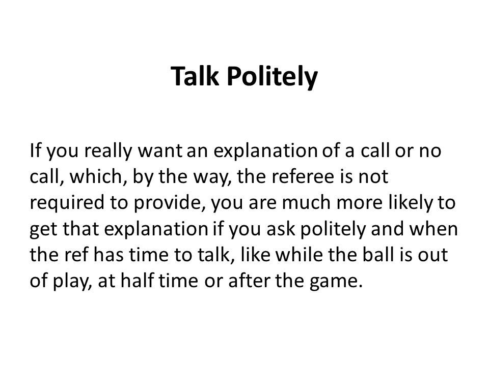 Talk Politely If you really want an explanation of a call or no call, which, by the way, the referee is not required to provide, you are much more lik