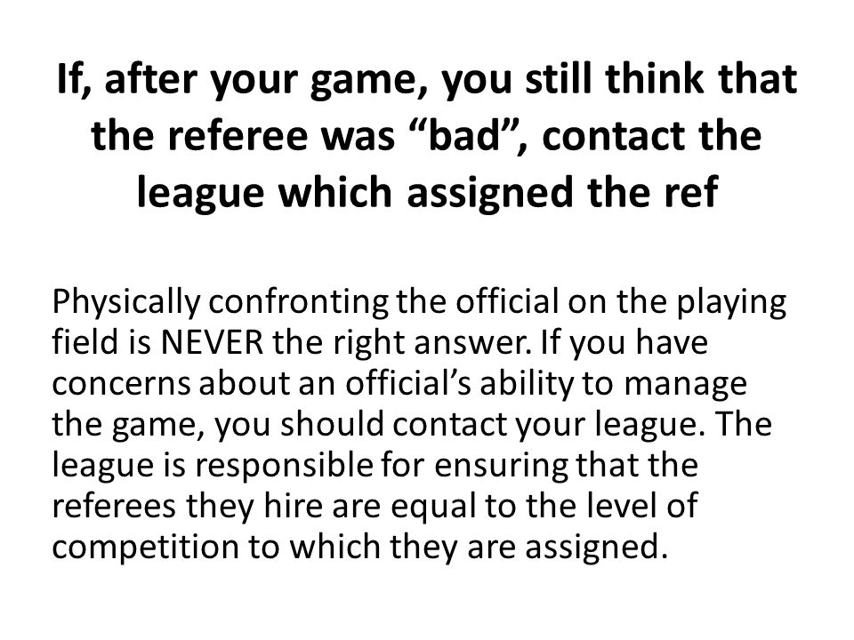 """If, after your game, you still think that the referee was """"bad"""", contact the league which assigned the ref Physically confronting the official on the"""