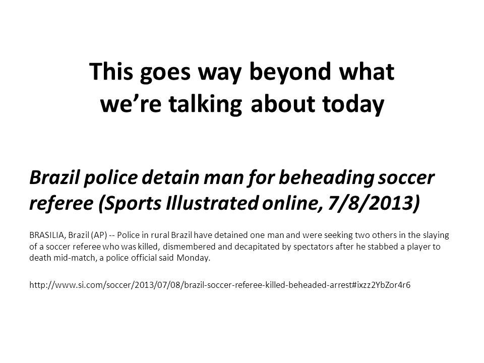This goes way beyond what we're talking about today Brazil police detain man for beheading soccer referee (Sports Illustrated online, 7/8/2013) BRASIL