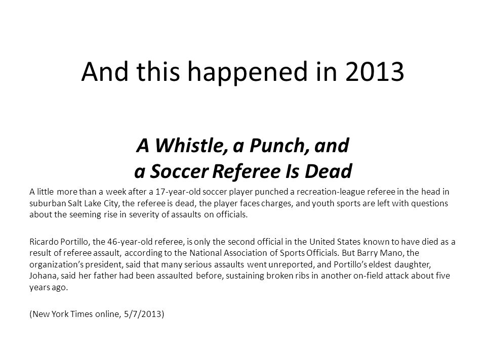 And this happened in 2013 A Whistle, a Punch, and a Soccer Referee Is Dead A little more than a week after a 17-year-old soccer player punched a recreation-league referee in the head in suburban Salt Lake City, the referee is dead, the player faces charges, and youth sports are left with questions about the seeming rise in severity of assaults on officials.