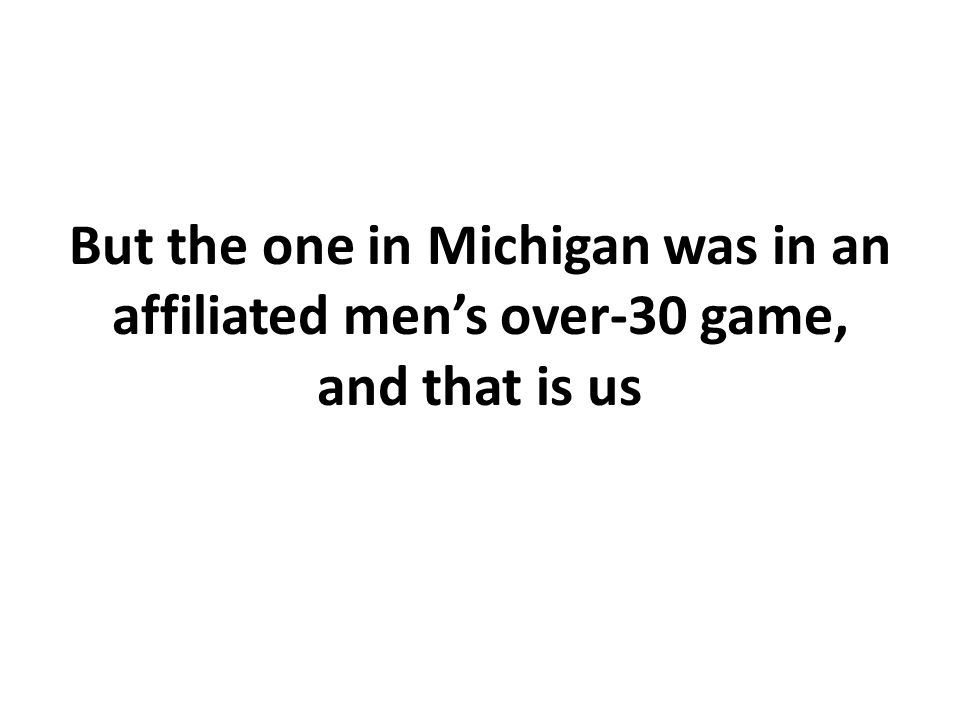 But the one in Michigan was in an affiliated men's over-30 game, and that is us