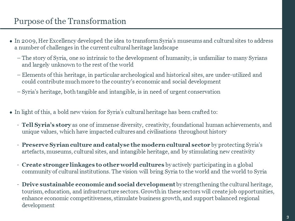 3 Purpose of the Transformation In 2009, Her Excellency developed the idea to transform Syria's museums and cultural sites to address a number of challenges in the current cultural heritage landscape –The story of Syria, one so intrinsic to the development of humanity, is unfamiliar to many Syrians and largely unknown to the rest of the world –Elements of this heritage, in particular archeological and historical sites, are under-utilized and could contribute much more to the country's economic and social development –Syria's heritage, both tangible and intangible, is in need of urgent conservation In light of this, a bold new vision for Syria's cultural heritage has been crafted to: -Tell Syria's story as one of immense diversity, creativity, foundational human achievements, and unique values, which have impacted cultures and civilisations throughout history -Preserve Syrian culture and catalyse the modern cultural sector by protecting Syria's artefacts, museums, cultural sites, and intangible heritage, and by stimulating new creativity -Create stronger linkages to other world cultures by actively participating in a global community of cultural institutions.