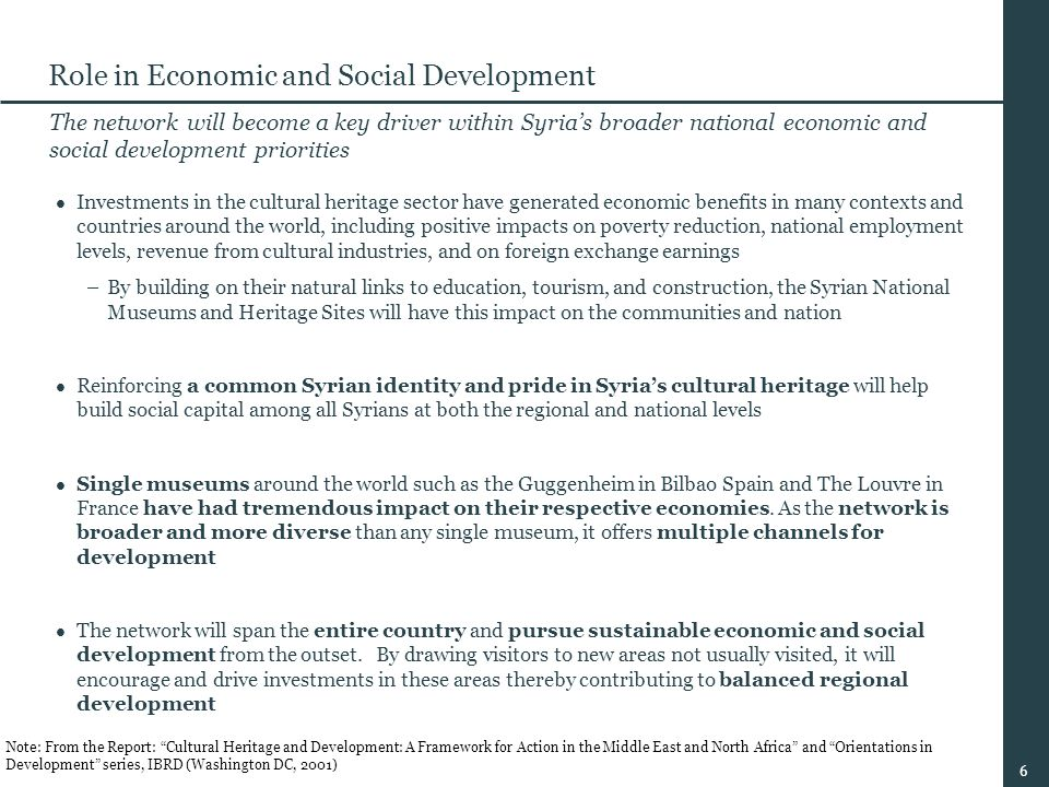 6 Role in Economic and Social Development The network will become a key driver within Syria's broader national economic and social development priorities Investments in the cultural heritage sector have generated economic benefits in many contexts and countries around the world, including positive impacts on poverty reduction, national employment levels, revenue from cultural industries, and on foreign exchange earnings –By building on their natural links to education, tourism, and construction, the Syrian National Museums and Heritage Sites will have this impact on the communities and nation Reinforcing a common Syrian identity and pride in Syria's cultural heritage will help build social capital among all Syrians at both the regional and national levels Single museums around the world such as the Guggenheim in Bilbao Spain and The Louvre in France have had tremendous impact on their respective economies.