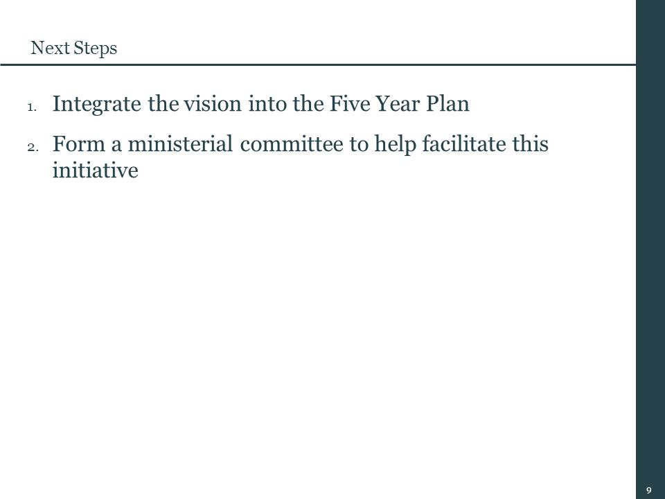 9 Next Steps 1. Integrate the vision into the Five Year Plan 2.