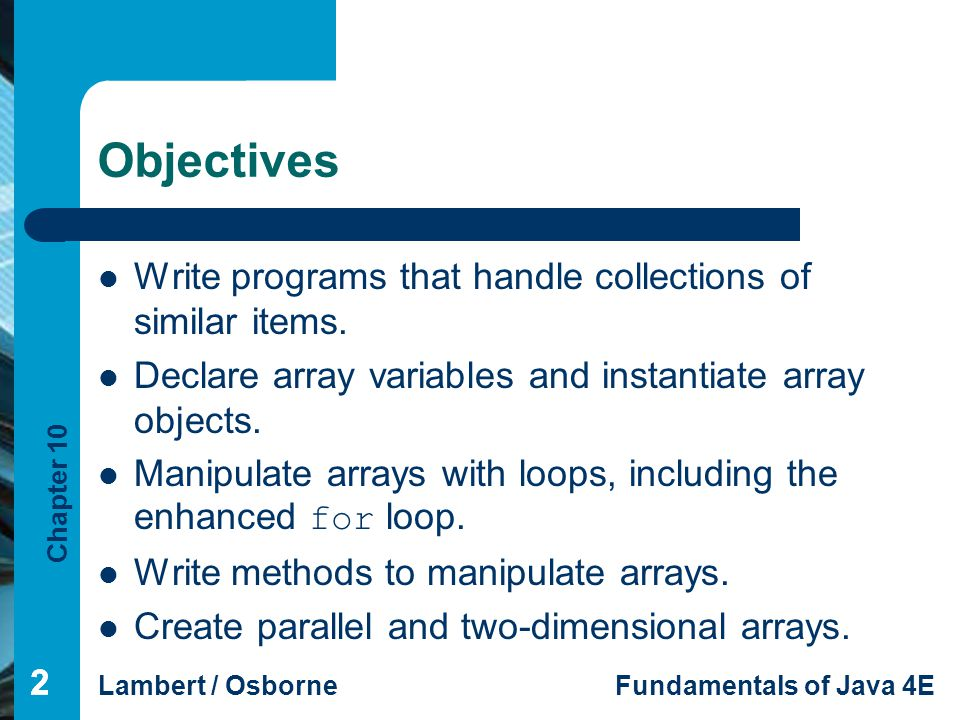 Chapter 10 Lambert / OsborneFundamentals of Java 4E 33 Summary In this chapter, you learned: Arrays are collections of similar items or elements.