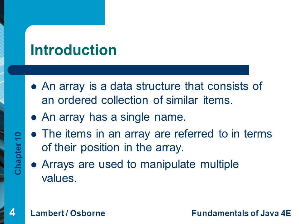 Chapter 10 Lambert / OsborneFundamentals of Java 4E 35 Summary (continued) 35 Two-dimensional arrays store values in a row- and-column arrangement similar to a table.
