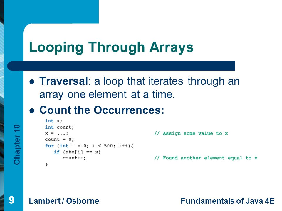 Chapter 10 Lambert / OsborneFundamentals of Java 4E 10 Looping Through Arrays (continued) 10 Other examples: – Sum the elements – Determine presence of absence of a number – Determine first location To work with arrays of any size, use the length instance variable in the loop.