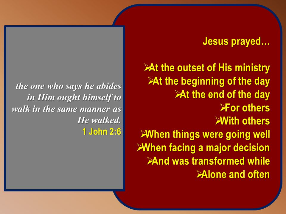 Jesus prayed…  At the outset of His ministry  At the beginning of the day  At the end of the day  For others  With others  When things were going well  When facing a major decision  And was transformed while  Alone and often the one who says he abides in Him ought himself to walk in the same manner as He walked.