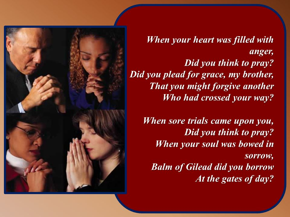 When your heart was filled with anger, Did you think to pray.