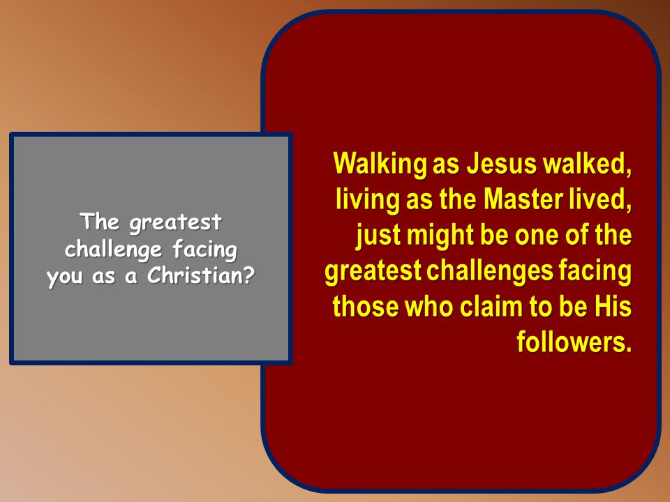 Walking as Jesus walked, living as the Master lived, just might be one of the greatest challenges facing those who claim to be His followers.