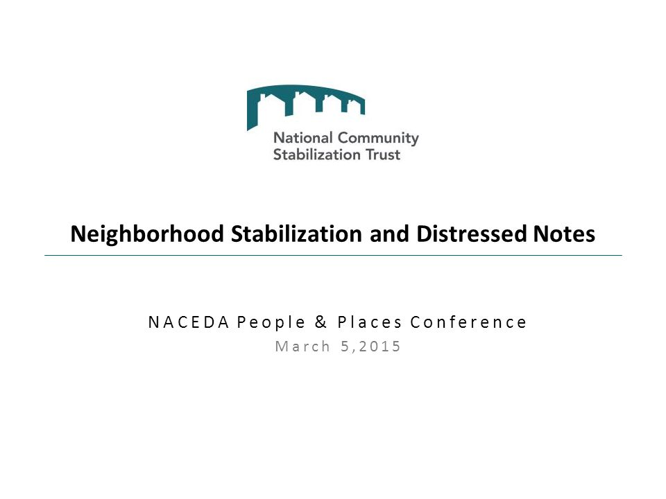 Neighborhood Stabilization and Distressed Notes NACEDA People & Places Conference March 5,2015
