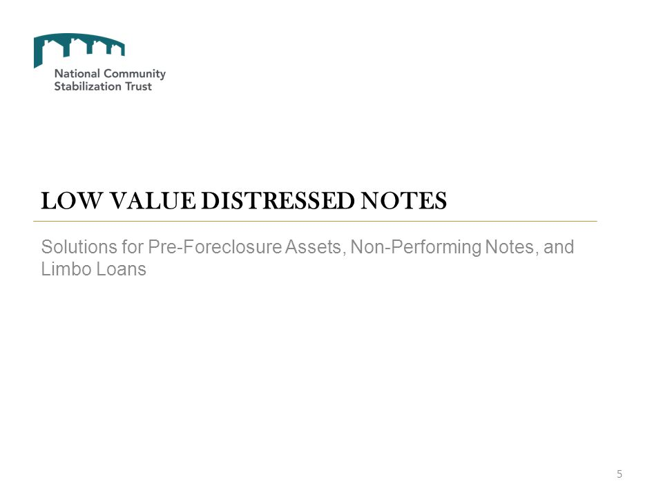 LOW VALUE DISTRESSED NOTES Solutions for Pre-Foreclosure Assets, Non-Performing Notes, and Limbo Loans 5