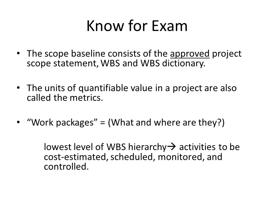 Know for Exam The scope baseline consists of the approved project scope statement, WBS and WBS dictionary. The units of quantifiable value in a projec