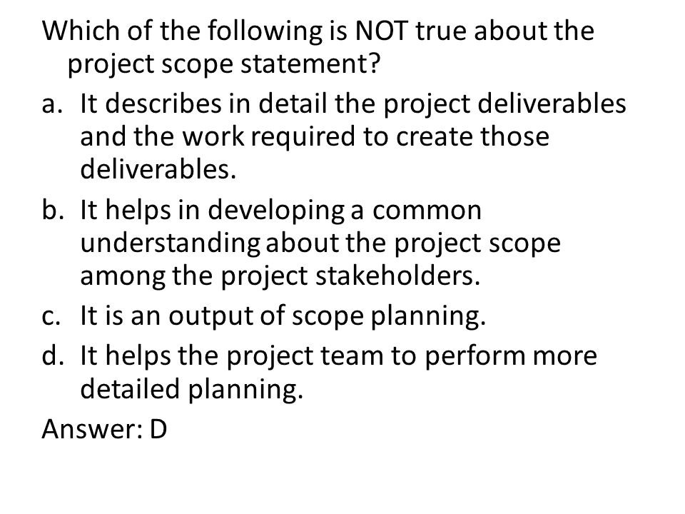 Which of the following is NOT true about the project scope statement.