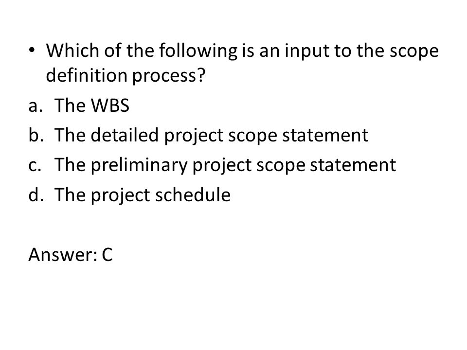 Which of the following is an input to the scope definition process? a.The WBS b.The detailed project scope statement c.The preliminary project scope s