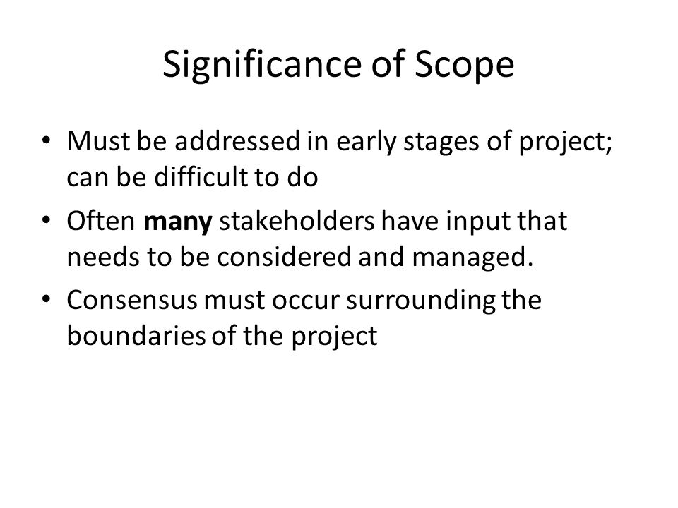Significance of Scope Must be addressed in early stages of project; can be difficult to do Often many stakeholders have input that needs to be conside