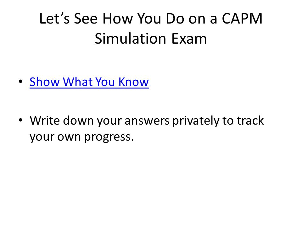 Let's See How You Do on a CAPM Simulation Exam Show What You Know Write down your answers privately to track your own progress.