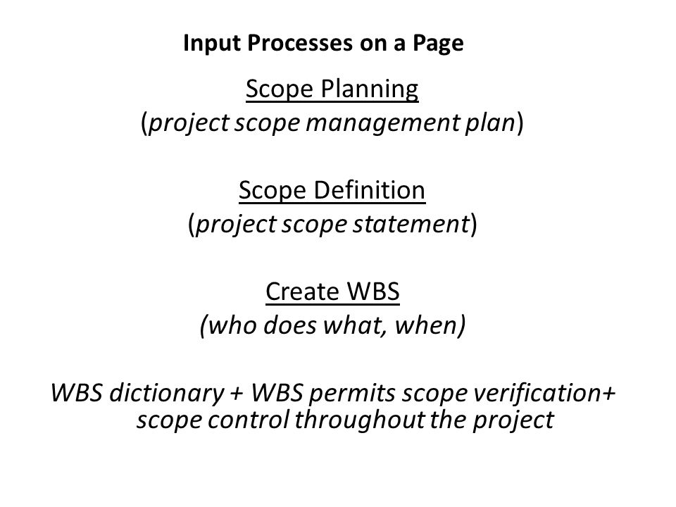 Scope Planning (project scope management plan) Scope Definition (project scope statement) Create WBS (who does what, when) WBS dictionary + WBS permits scope verification+ scope control throughout the project Input Processes on a Page