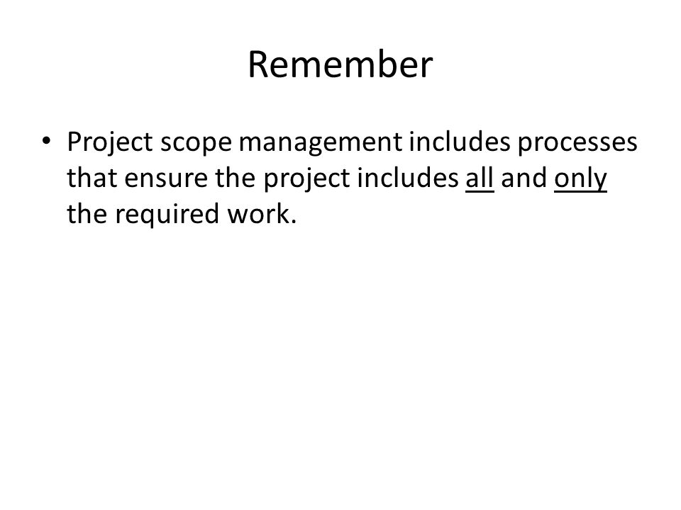 Remember Project scope management includes processes that ensure the project includes all and only the required work.