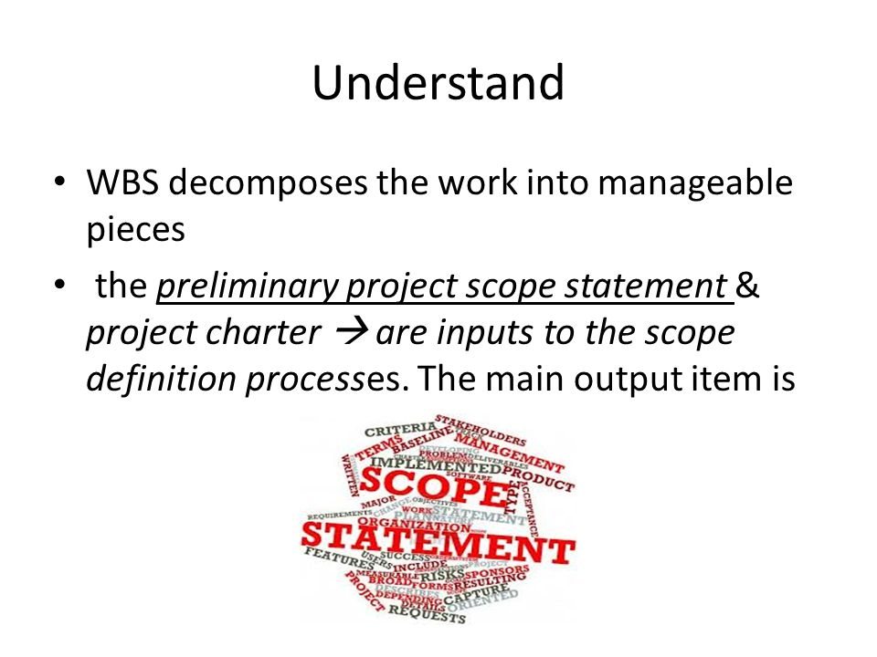 Understand WBS decomposes the work into manageable pieces the preliminary project scope statement & project charter  are inputs to the scope definition processes.