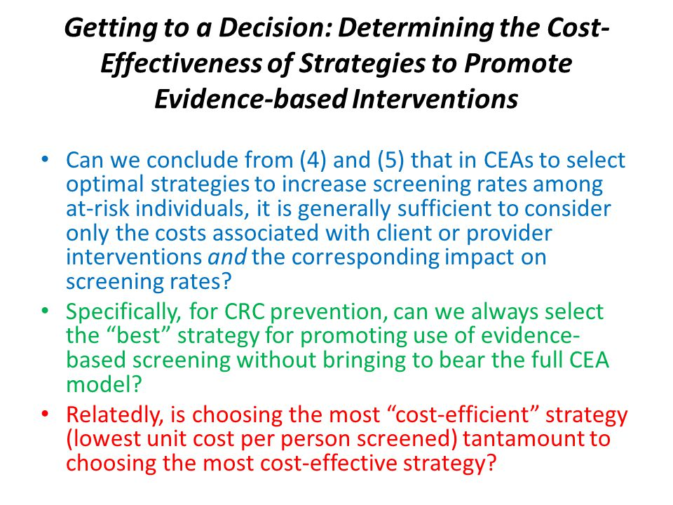 Getting to a Decision: Determining the Cost- Effectiveness of Strategies to Promote Evidence-based Interventions Can we conclude from (4) and (5) that in CEAs to select optimal strategies to increase screening rates among at-risk individuals, it is generally sufficient to consider only the costs associated with client or provider interventions and the corresponding impact on screening rates.