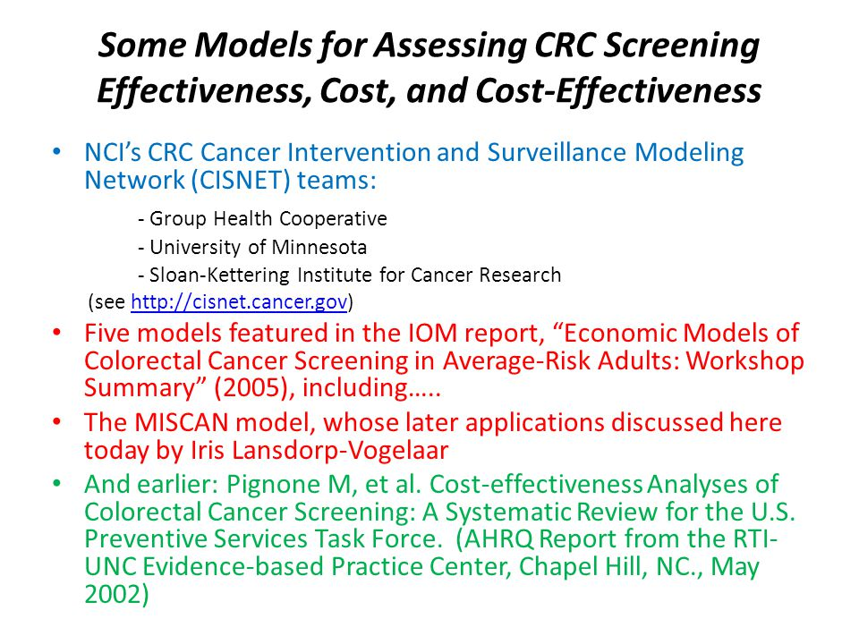 Some Models for Assessing CRC Screening Effectiveness, Cost, and Cost-Effectiveness NCI's CRC Cancer Intervention and Surveillance Modeling Network (CISNET) teams: - Group Health Cooperative - University of Minnesota - Sloan-Kettering Institute for Cancer Research (see http://cisnet.cancer.gov)http://cisnet.cancer.gov Five models featured in the IOM report, Economic Models of Colorectal Cancer Screening in Average-Risk Adults: Workshop Summary (2005), including…..